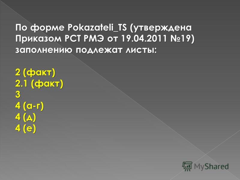 По форме Pokazateli_TS (утверждена Приказом РСТ РМЭ от 19.04.2011 19) заполнению подлежат листы: 2 (факт) 2.1 (факт) 3 4 (а-г) 4 (д) 4 (е)