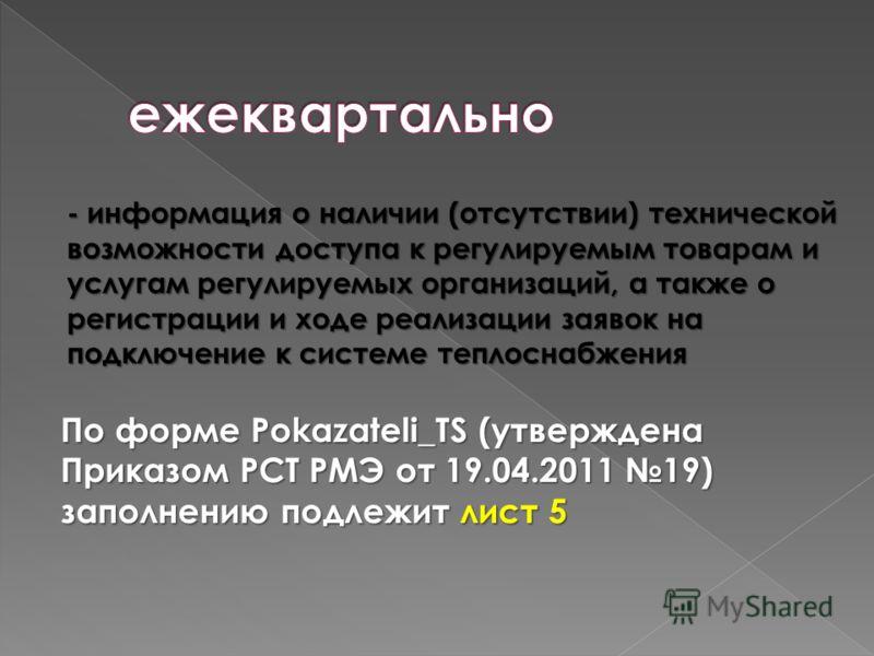 - информация о наличии (отсутствии) технической возможности доступа к регулируемым товарам и услугам регулируемых организаций, а также о регистрации и ходе реализации заявок на подключение к системе теплоснабжения По форме Pokazateli_TS (утверждена П