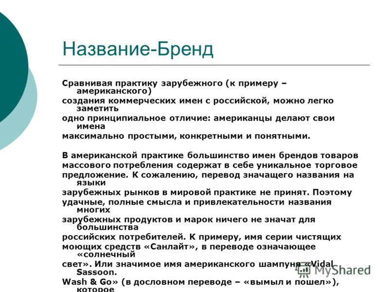 Название-Бренд Сравнивая практику зарубежного (к примеру – американского) создания коммерческих имен с российской, можно легко заметить одно принципиальное отличие: американцы делают свои имена максимально простыми, конкретными и понятными. В америка