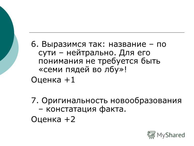 6. Выразимся так: название – по сути – нейтрально. Для его понимания не требуется быть «семи пядей во лбу»! Оценка +1 7. Оригинальность новообразования – констатация факта. Оценка +2