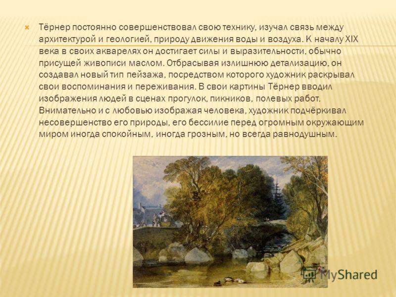 Тёрнер постоянно совершенствовал свою технику, изучал связь между архитектурой и геологией, природу движения воды и воздуха. К началу XIX века в своих акварелях он достигает силы и выразительности, обычно присущей живописи маслом. Отбрасывая излишнюю