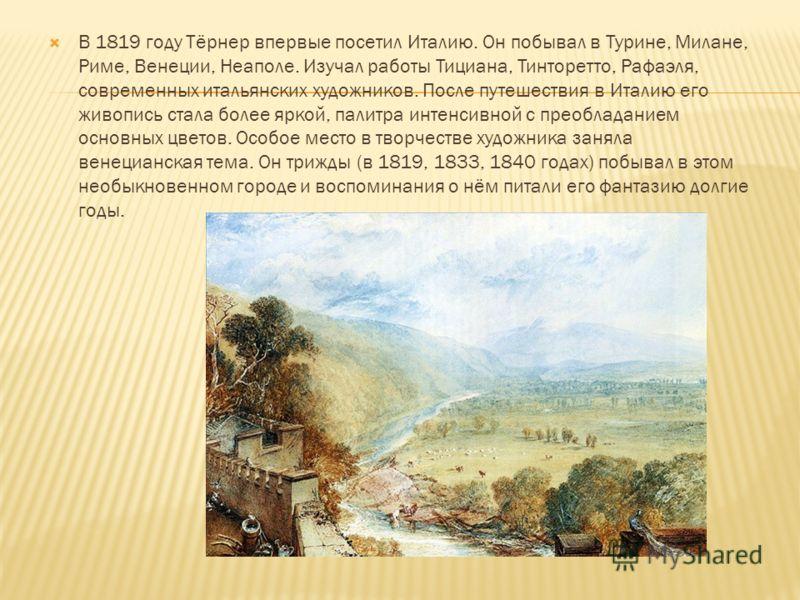 В 1819 году Тёрнер впервые посетил Италию. Он побывал в Турине, Милане, Риме, Венеции, Неаполе. Изучал работы Тициана, Тинторетто, Рафаэля, современных итальянских художников. После путешествия в Италию его живопись стала более яркой, палитра интенси