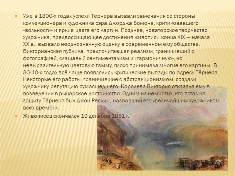 Уже в 1800-х годах успехи Тёрнера вызвали замечания со стороны коллекционера и художника сэра Джорджа Бомона, критиковавшего «вольности» и яркие цвета его картин. Позднее, новаторское творчество художника, предвосхищающее достижения живописи конца XI
