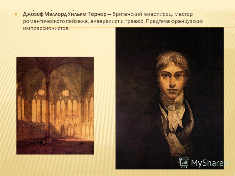 Джозеф Мэллорд Уильям Тёрнер британский живописец, мастер романтического пейзажа, акварелист и гравер. Предтеча французских импрессионистов.