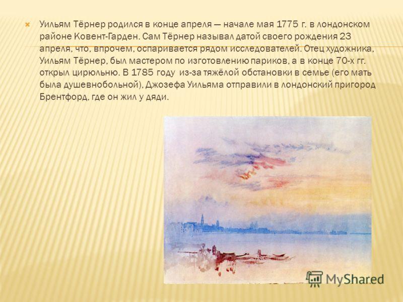 Уильям Тёрнер родился в конце апреля начале мая 1775 г. в лондонском районе Ковент-Гарден. Сам Тёрнер называл датой своего рождения 23 апреля, что, впрочем, оспаривается рядом исследователей. Отец художника, Уильям Тёрнер, был мастером по изготовлени