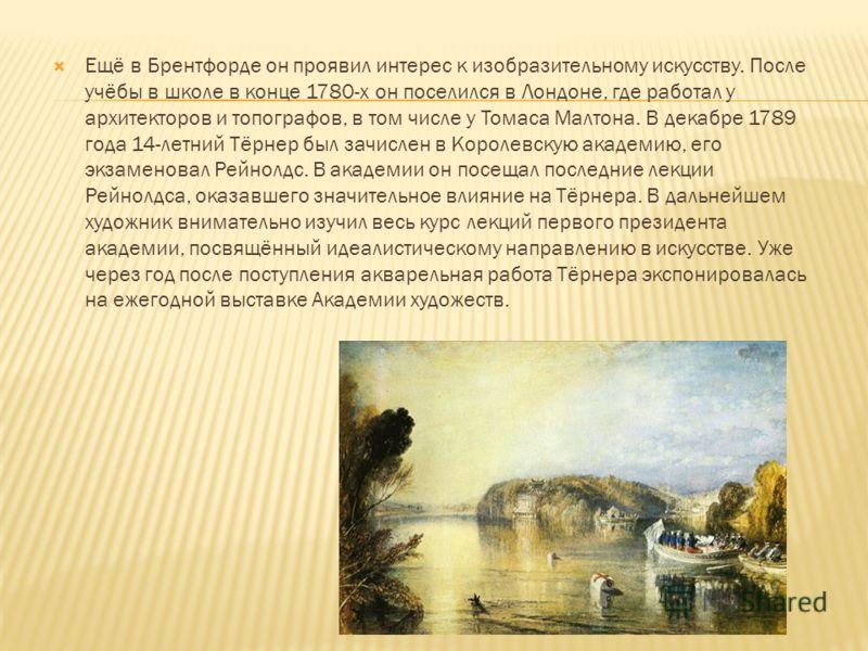 Ещё в Брентфорде он проявил интерес к изобразительному искусству. После учёбы в школе в конце 1780-х он поселился в Лондоне, где работал у архитекторов и топографов, в том числе у Томаса Малтона. В декабре 1789 года 14-летний Тёрнер был зачислен в Ко