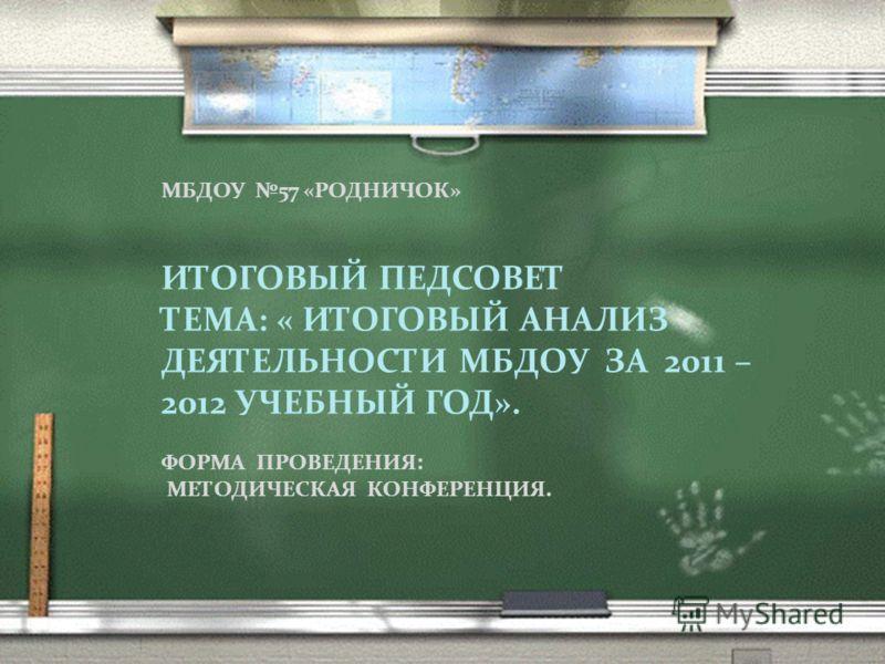 МБДОУ 57 «РОДНИЧОК» ИТОГОВЫЙ ПЕДСОВЕТ ТЕМА: « ИТОГОВЫЙ АНАЛИЗ ДЕЯТЕЛЬНОСТИ МБДОУ ЗА 2011 – 2012 УЧЕБНЫЙ ГОД». ФОРМА ПРОВЕДЕНИЯ: МЕТОДИЧЕСКАЯ КОНФЕРЕНЦИЯ.