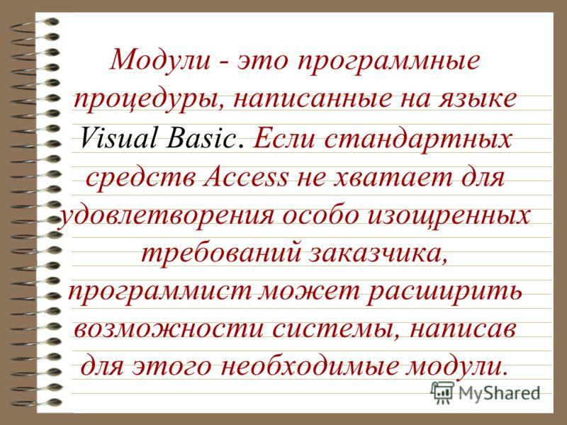 Visual Basic Модули - это программные процедуры, написанные на языке Visual Basic. Если стандартных средств Access не хватает для удовлетворения особо изощренных требований заказчика, программист может расширить возможности системы, написав для этого