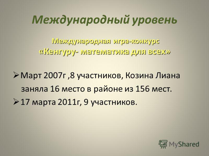 Международный уровень Международная игра-конкурс Международная игра-конкурс «Кенгуру- математика для всех» Март 2007г,8 участников, Козина Лиана заняла 16 место в районе из 156 мест. 17 марта 2011г, 9 участников.