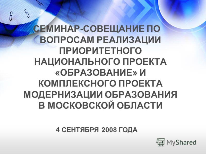 СЕМИНАР-СОВЕЩАНИЕ ПО ВОПРОСАМ РЕАЛИЗАЦИИ ПРИОРИТЕТНОГО НАЦИОНАЛЬНОГО ПРОЕКТА «ОБРАЗОВАНИЕ» И КОМПЛЕКСНОГО ПРОЕКТА МОДЕРНИЗАЦИИ ОБРАЗОВАНИЯ В МОСКОВСКОЙ ОБЛАСТИ 4 СЕНТЯБРЯ 2008 ГОДА