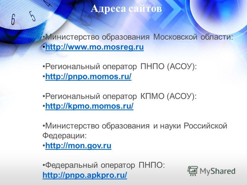 Министерство образования Московской области: http://www.mo.mosreg.ru Региональный оператор ПНПО (АСОУ): http://pnpo.momos.ru/ Региональный оператор КПМО (АСОУ): http://kpmo.momos.ru/http://kpmo.momos.ru/ Министерство образования и науки Российской Фе