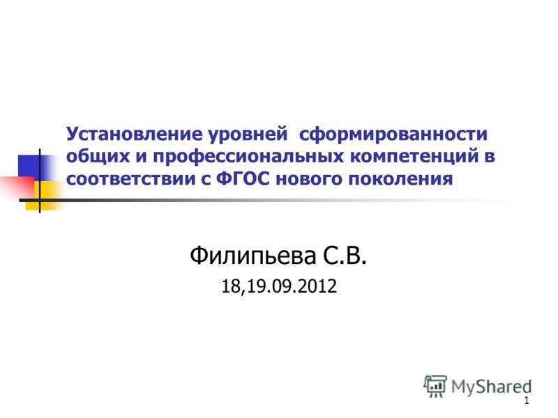 1 Установление уровней сформированности общих и профессиональных компетенций в соответствии с ФГОС нового поколения Филипьева С.В. 18,19.09.2012