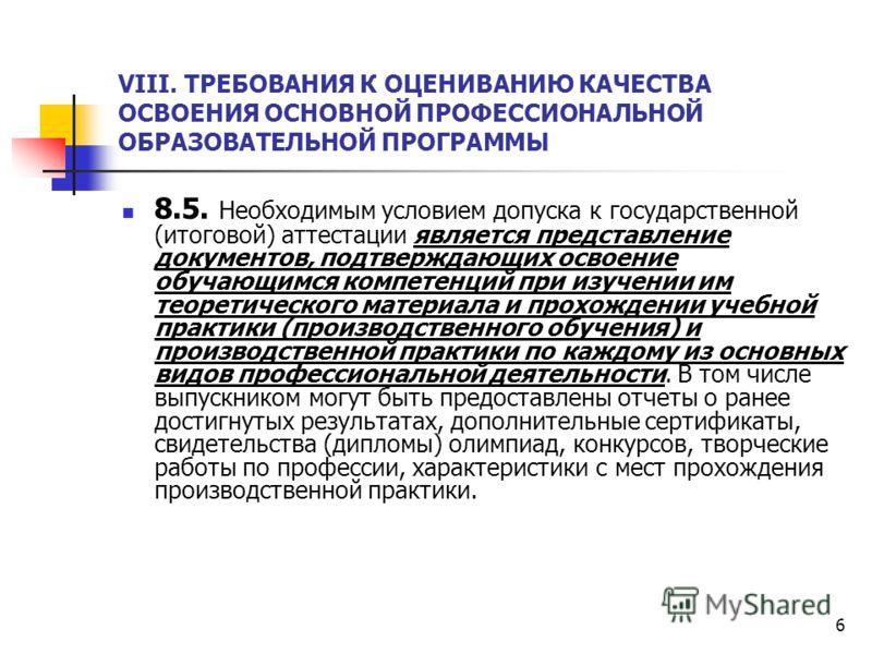 6 VIII. ТРЕБОВАНИЯ К ОЦЕНИВАНИЮ КАЧЕСТВА ОСВОЕНИЯ ОСНОВНОЙ ПРОФЕССИОНАЛЬНОЙ ОБРАЗОВАТЕЛЬНОЙ ПРОГРАММЫ 8.5. Необходимым условием допуска к государственной (итоговой) аттестации является представление документов, подтверждающих освоение обучающимся ком