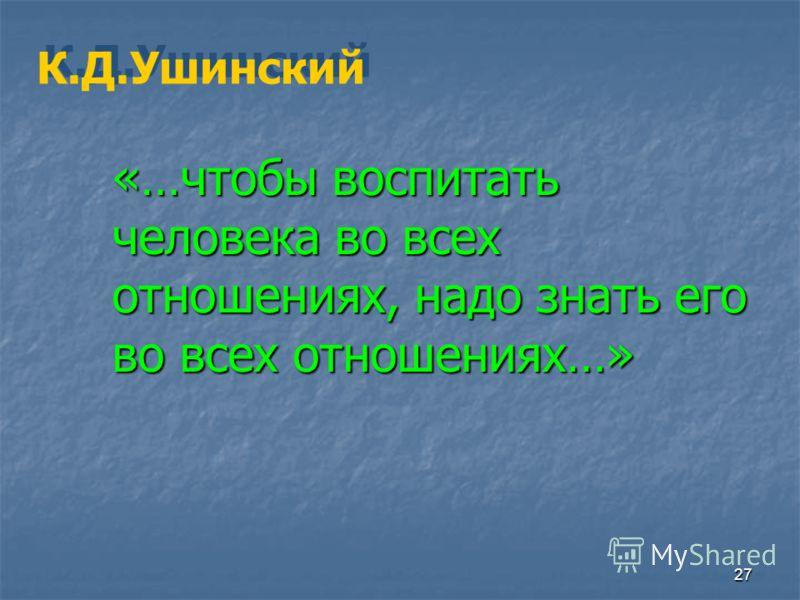 27 К.Д.Ушинский «…чтобы воспитать человека во всех отношениях, надо знать его во всех отношениях…»