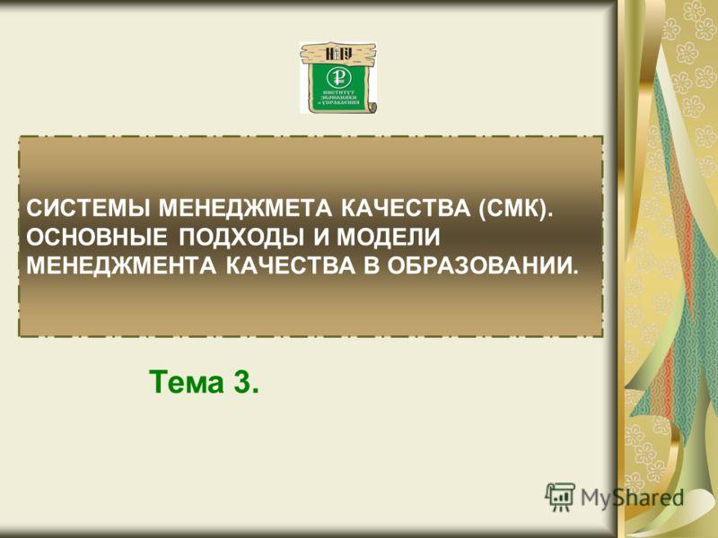 СИСТЕМЫ МЕНЕДЖМЕТА КАЧЕСТВА (СМК). ОСНОВНЫЕ ПОДХОДЫ И МОДЕЛИ МЕНЕДЖМЕНТА КАЧЕСТВА В ОБРАЗОВАНИИ. Тема 3.