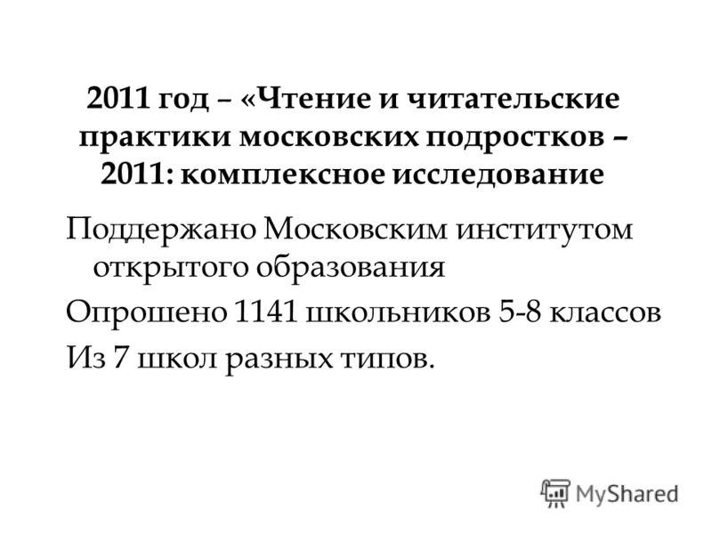 2011 год – «Чтение и читательские практики московских подростков – 2011: комплексное исследование Поддержано Московским институтом открытого образования Опрошено 1141 школьников 5-8 классов Из 7 школ разных типов.
