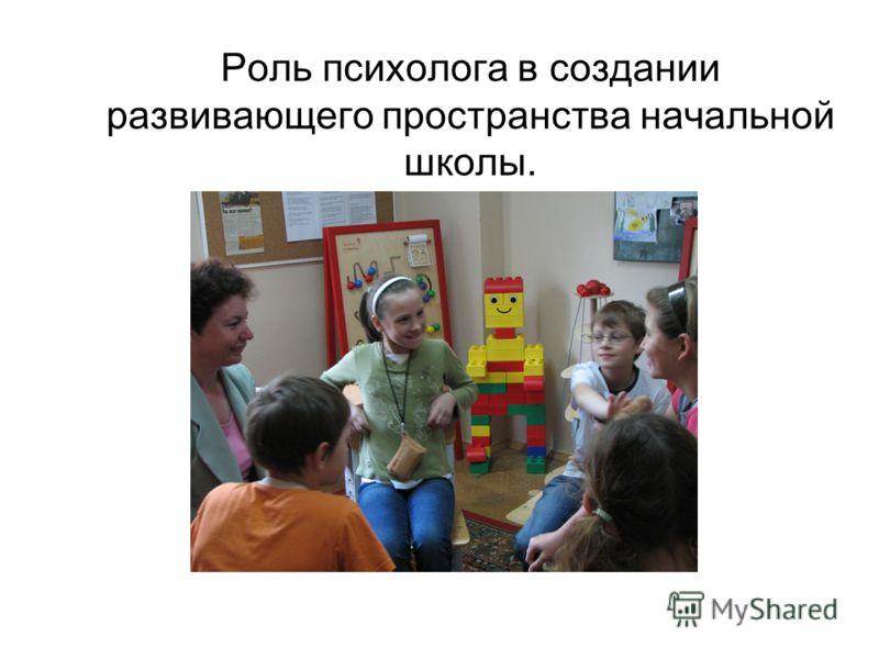 Роль психолога в создании развивающего пространства начальной школы.