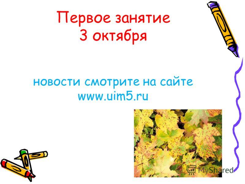 Первое занятие 3 октября новости смотрите на сайте www.uim5.ru