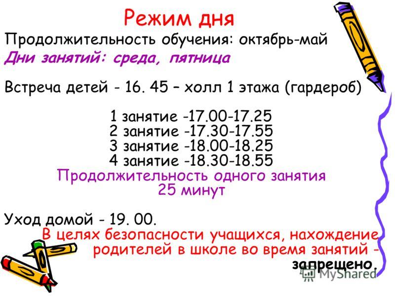 Режим дня Дни занятий: среда, пятница Встреча детей - 16. 45 – холл 1 этажа (гардероб) 1 занятие -17.00-17.25 2 занятие -17.30-17.55 3 занятие -18.00-18.25 4 занятие -18.30-18.55 Продолжительность одного занятия 25 минут Уход домой - 19. 00. В целях