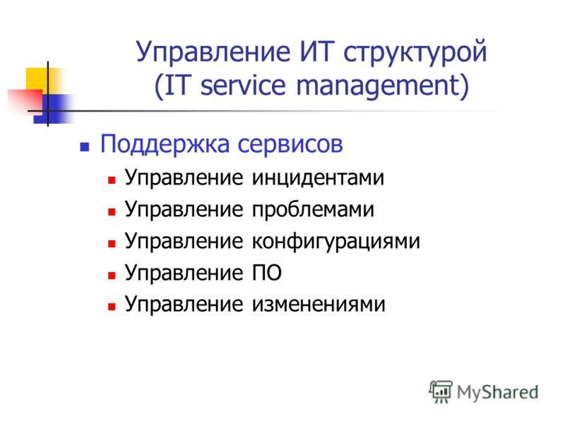 Управление ИТ структурой (IT service management) Поддержка сервисов Управление инцидентами Управление проблемами Управление конфигурациями Управление ПО Управление изменениями