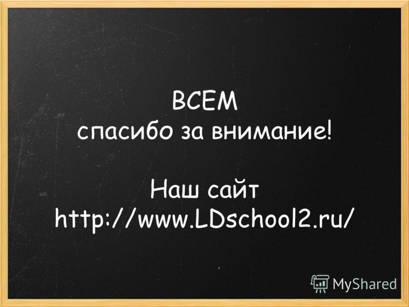 ВСЕМ спасибо за внимание! Наш сайт http://www.LDschool2.ru/