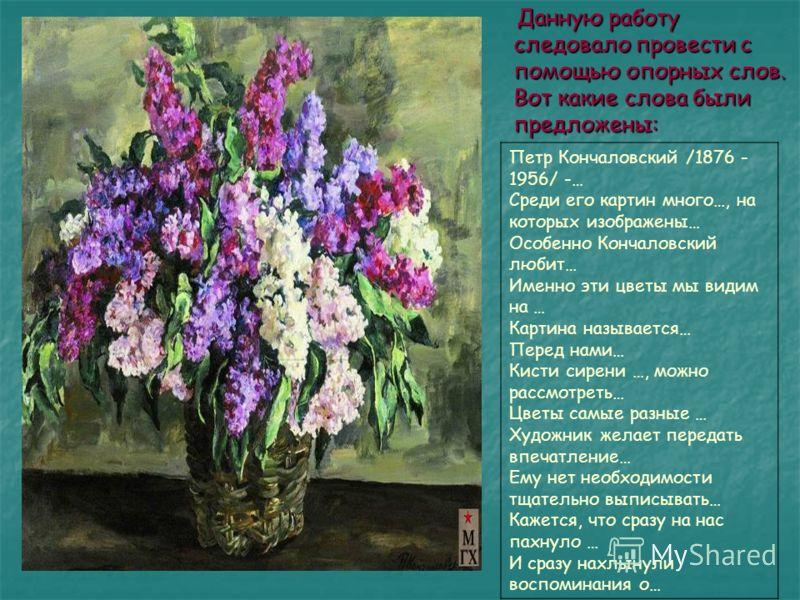 Данную работу следовало провести с помощью опорных слов. Вот какие слова были предложены: Петр Кончаловский /1876 - 1956/ -… Среди его картин много…, на которых изображены… Особенно Кончаловский любит… Именно эти цветы мы видим на … Картина называетс