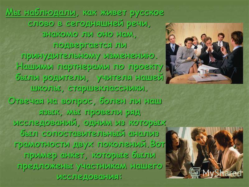 Мы наблюдали, как живет русское слово в сегодняшней речи, знакомо ли оно нам, подвергается ли принудительному изменению. Нашими партнерами по проекту были родители, учителя нашей школы, старшеклассники. Отвечая на вопрос, болен ли наш язык, мы провел