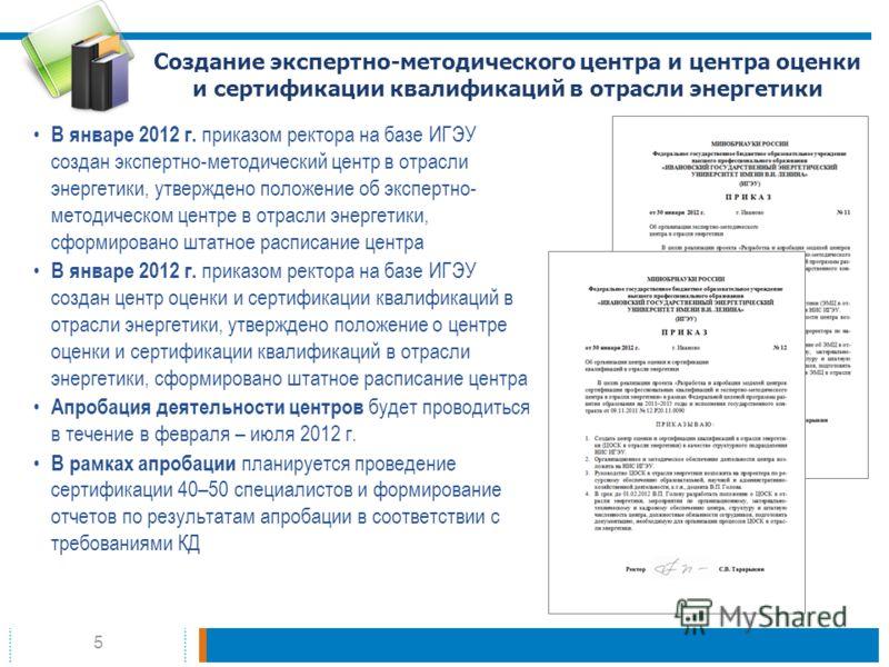 5 Создание экспертно-методического центра и центра оценки и сертификации квалификаций в отрасли энергетики В январе 2012 г. приказом ректора на базе ИГЭУ создан экспертно-методический центр в отрасли энергетики, утверждено положение об экспертно- мет