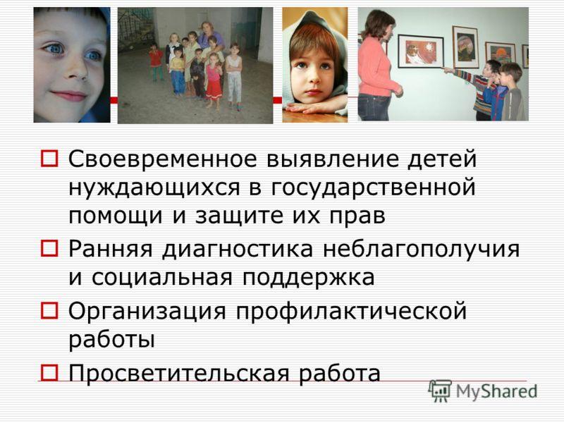 Своевременное выявление детей нуждающихся в государственной помощи и защите их прав Ранняя диагностика неблагополучия и социальная поддержка Организация профилактической работы Просветительская работа