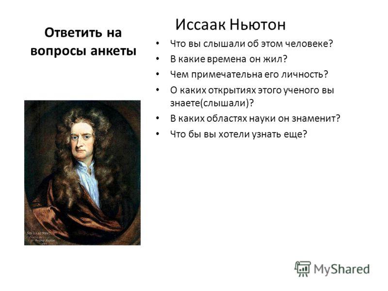 Ответить на вопросы анкеты Иссаак Ньютон Что вы слышали об этом человеке? В какие времена он жил? Чем примечательна его личность? О каких открытиях этого ученого вы знаете(слышали)? В каких областях науки он знаменит? Что бы вы хотели узнать еще?