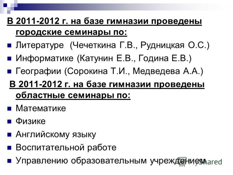 В 2011-2012 г. на базе гимназии проведены городские семинары по: Литературе (Чечеткина Г.В., Рудницкая О.С.) Информатике (Катунин Е.В., Година Е.В.) Географии (Сорокина Т.И., Медведева А.А.) В 2011-2012 г. на базе гимназии проведены областные семинар