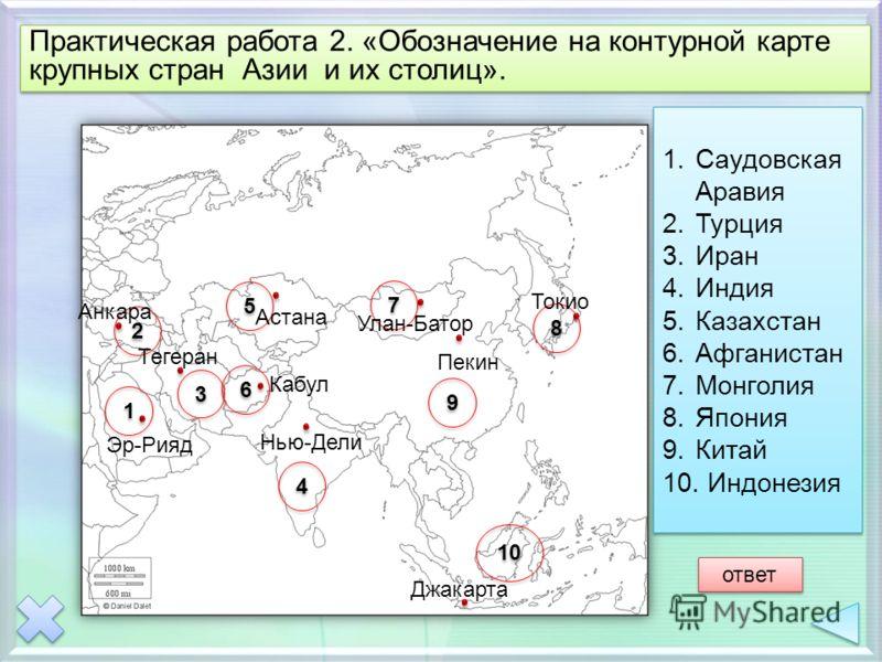 Практическая работа 2. «Обозначение на контурной карте крупных стран Азии и их столиц». 1 1 7 7 9 9 6 6 10 8 8 5 5 4 4 3 3 2 2 1.Саудовская Аравия 2.Турция 3.Иран 4.Индия 5.Казахстан 6.Афганистан 7.Монголия 8.Япония 9.Китай 10. Индонезия 1.Саудовская