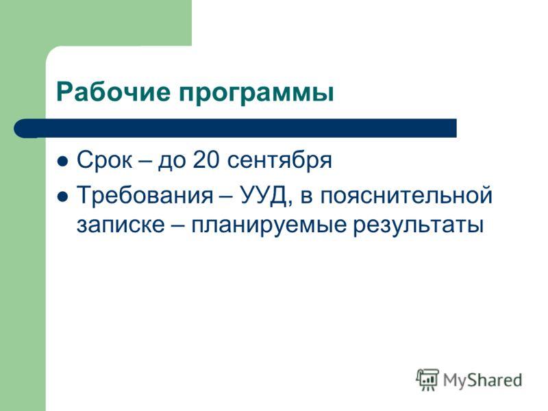 Рабочие программы Срок – до 20 сентября Требования – УУД, в пояснительной записке – планируемые результаты