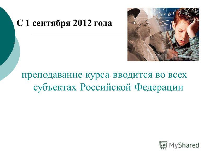С 1 сентября 2012 года. преподавание курса вводится во всех субъектах Российской Федерации