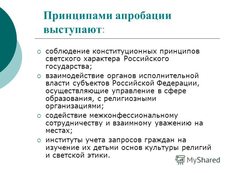 Принципами апробации выступают : соблюдение конституционных принципов светского характера Российского государства; взаимодействие органов исполнительной власти субъектов Российской Федерации, осуществляющие управление в сфере образования, с религиозн