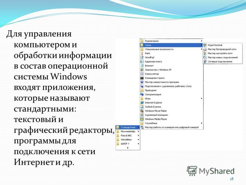Для управления компьютером и обработки информации в состав операционной системы Windows входят приложения, которые называют стандартными: текстовый и графический редакторы, программы для подключения к сети Интернет и др. 18