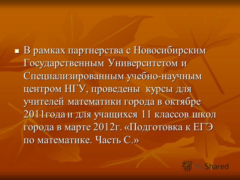 В рамках партнерства с Новосибирским Государственным Университетом и Специализированным учебно-научным центром НГУ, проведены курсы для учителей математики города в октябре 2011года и для учащихся 11 классов школ города в марте 2012г. «Подготовка к Е