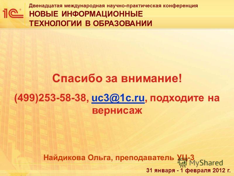 Двенадцатая международная научно-практическая конференция НОВЫЕ ИНФОРМАЦИОННЫЕ ТЕХНОЛОГИИ В ОБРАЗОВАНИИ 31 января - 1 февраля 2012 г. Спасибо за внимание! (499)253-58-38, uc3@1c.ru, подходите на вернисажuc3@1c.ru Найдикова Ольга, преподаватель УЦ-3