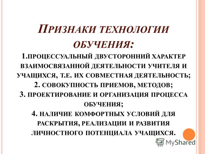 П РИЗНАКИ ТЕХНОЛОГИИ ОБУЧЕНИЯ : 1. ПРОЦЕССУАЛЬНЫЙ ДВУСТОРОННИЙ ХАРАКТЕР ВЗАИМОСВЯЗАННОЙ ДЕЯТЕЛЬНОСТИ УЧИТЕЛЯ И УЧАЩИХСЯ, Т. Е. ИХ СОВМЕСТНАЯ ДЕЯТЕЛЬНОСТЬ ; 2. СОВОКУПНОСТЬ ПРИЕМОВ, МЕТОДОВ ; 3. ПРОЕКТИРОВАНИЕ И ОРГАНИЗАЦИЯ ПРОЦЕССА ОБУЧЕНИЯ ; 4. НАЛИ
