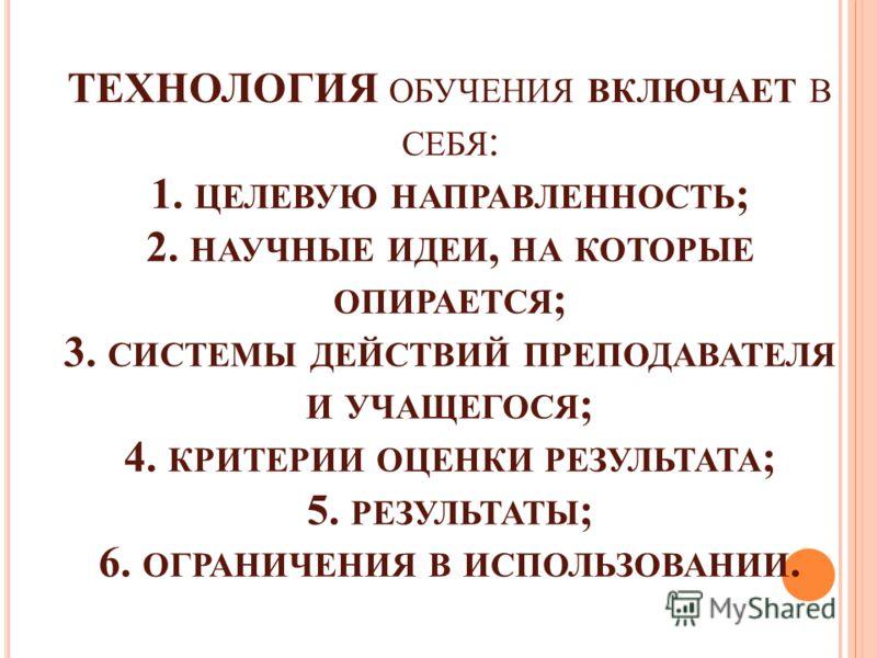 ТЕХНОЛОГИЯ ОБУЧЕНИЯ ВКЛЮЧАЕТ В СЕБЯ : 1. ЦЕЛЕВУЮ НАПРАВЛЕННОСТЬ ; 2. НАУЧНЫЕ ИДЕИ, НА КОТОРЫЕ ОПИРАЕТСЯ ; 3. СИСТЕМЫ ДЕЙСТВИЙ ПРЕПОДАВАТЕЛЯ И УЧАЩЕГОСЯ ; 4. КРИТЕРИИ ОЦЕНКИ РЕЗУЛЬТАТА ; 5. РЕЗУЛЬТАТЫ ; 6. ОГРАНИЧЕНИЯ В ИСПОЛЬЗОВАНИИ.