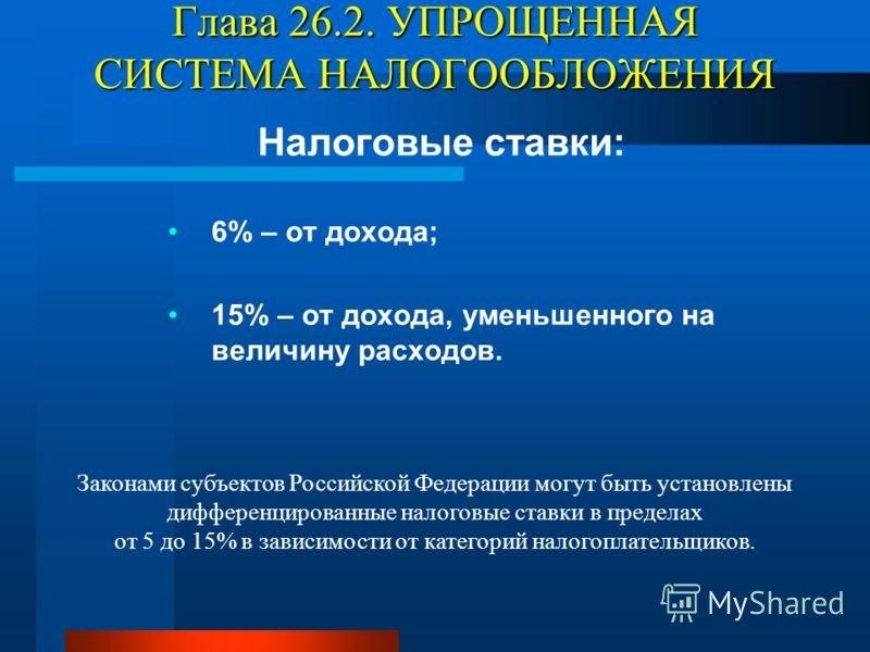 Глава 26.2. УПРОЩЕННАЯ СИСТЕМА НАЛОГООБЛОЖЕНИЯ Налоговые ставки: 6% – от дохода; 15% – от дохода, уменьшенного на величину расходов. Законами субъектов Российской Федерации могут быть установлены дифференцированные налоговые ставки в пределах от 5 до