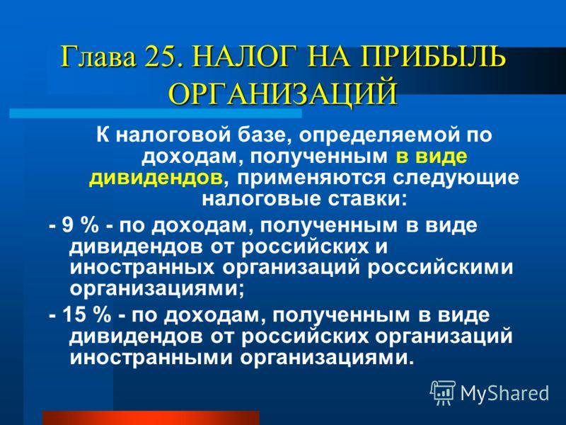 Глава 25. НАЛОГ НА ПРИБЫЛЬ ОРГАНИЗАЦИЙ К налоговой базе, определяемой по доходам, полученным в виде дивидендов, применяются следующие налоговые ставки: - 9 % - по доходам, полученным в виде дивидендов от российских и иностранных организаций российски