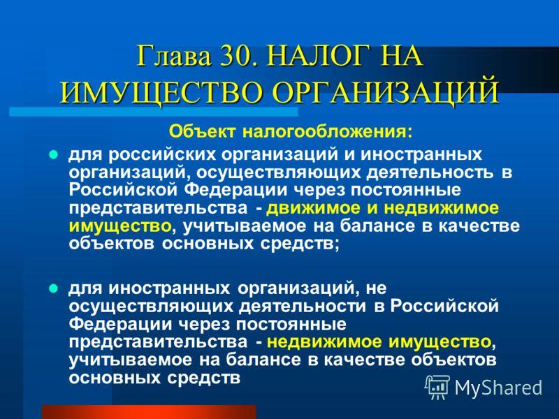 Глава 30. НАЛОГ НА ИМУЩЕСТВО ОРГАНИЗАЦИЙ Объект налогообложения: для российских организаций и иностранных организаций, осуществляющих деятельность в Российской Федерации через постоянные представительства - движимое и недвижимое имущество, учитываемо