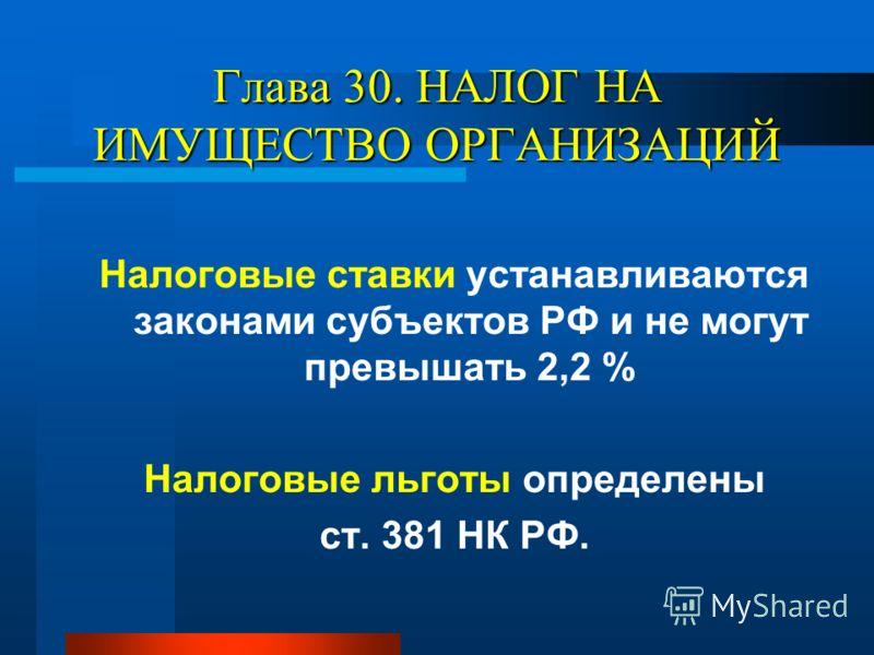 Глава 30. НАЛОГ НА ИМУЩЕСТВО ОРГАНИЗАЦИЙ Налоговые ставки устанавливаются законами субъектов РФ и не могут превышать 2,2 % Налоговые льготы определены ст. 381 НК РФ.