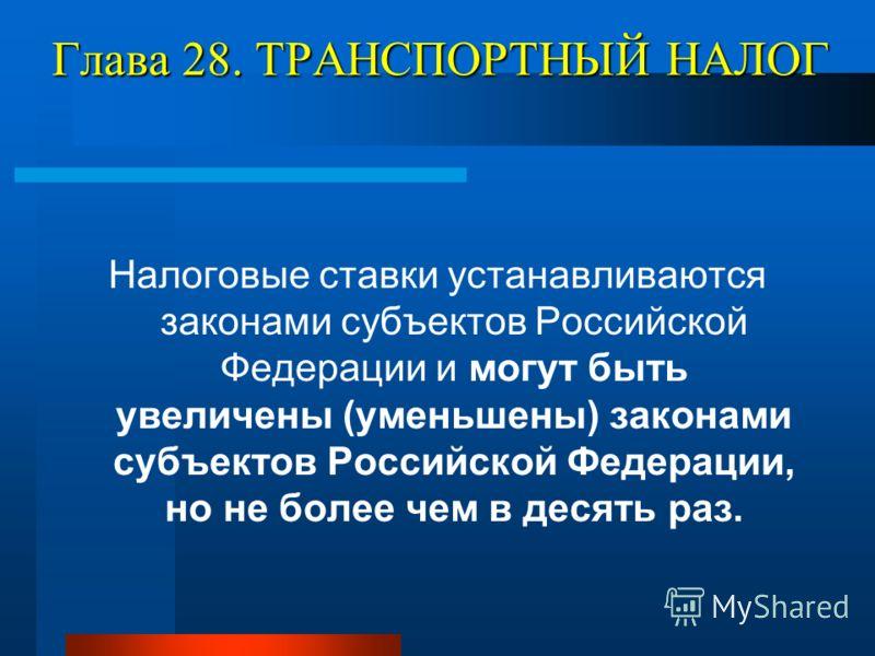 Глава 28. ТРАНСПОРТНЫЙ НАЛОГ Налоговые ставки устанавливаются законами субъектов Российской Федерации и могут быть увеличены (уменьшены) законами субъектов Российской Федерации, но не более чем в десять раз.