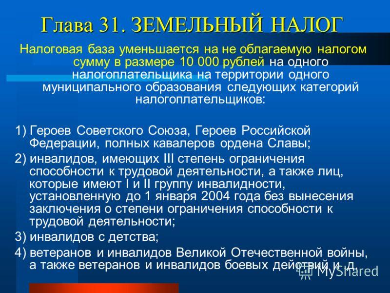 Глава 31. ЗЕМЕЛЬНЫЙ НАЛОГ Налоговая база уменьшается на не облагаемую налогом сумму в размере 10 000 рублей на одного налогоплательщика на территории одного муниципального образования следующих категорий налогоплательщиков: 1) Героев Советского Союза