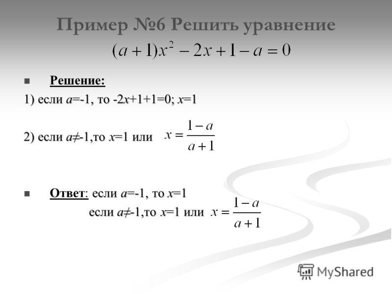 Пример 6 Решить уравнение Решение: 1) если а=-1, то -2х+1+1=0; х=1 2) если а-1,то х=1 или если а=-1, то х=1 Ответ: если а=-1, то х=1 если а-1,то х=1 или если а-1,то х=1 или