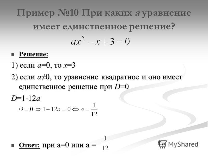 Пример 10 При каких а уравнение имеет единственное решение? Решение: 1) если а=0, то х=3 2) если а0, то уравнение квадратное и оно имеет единственное решение при D=0 D=1-12a при а=0 или а = Ответ: при а=0 или а =