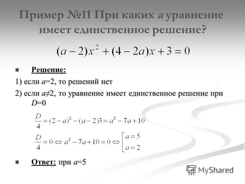 Пример 11 При каких а уравнение имеет единственное решение? Решение: 1) если а=2, то решений нет 2) если а2, то уравнение имеет единственное решение при D=0 при а=5 Ответ: при а=5