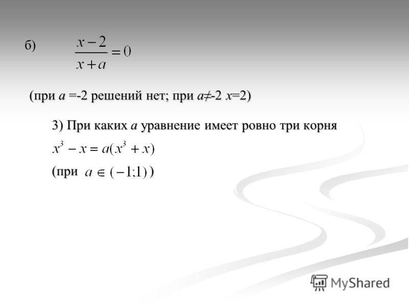 б) (при а =-2 решений нет; при а-2 х=2) (при а =-2 решений нет; при а-2 х=2) 3) При каких а уравнение имеет ровно три корня (при )